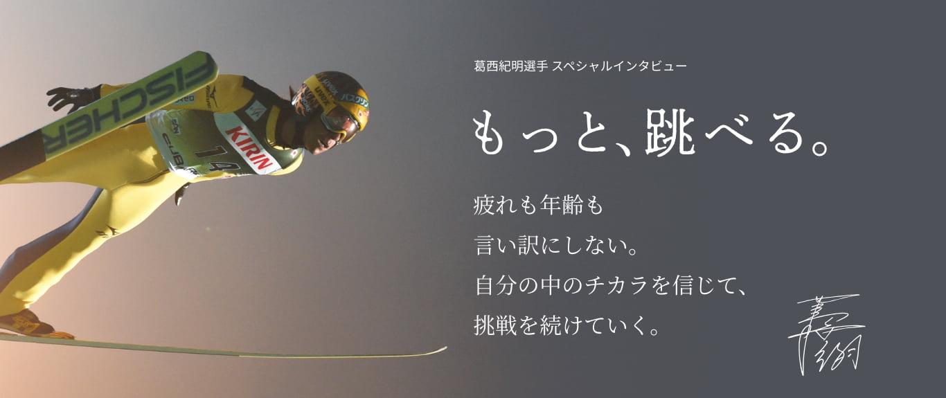 葛西紀明選手 スペシャルインタビューもっと、跳べる。疲れも年齢も言い訳にしない。自分のちからを信じて調整を続けていく。