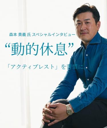 """森本 貴義 氏 スペシャルインタビュー""""動的休息""""「アクティブレスト」を習慣に。"""