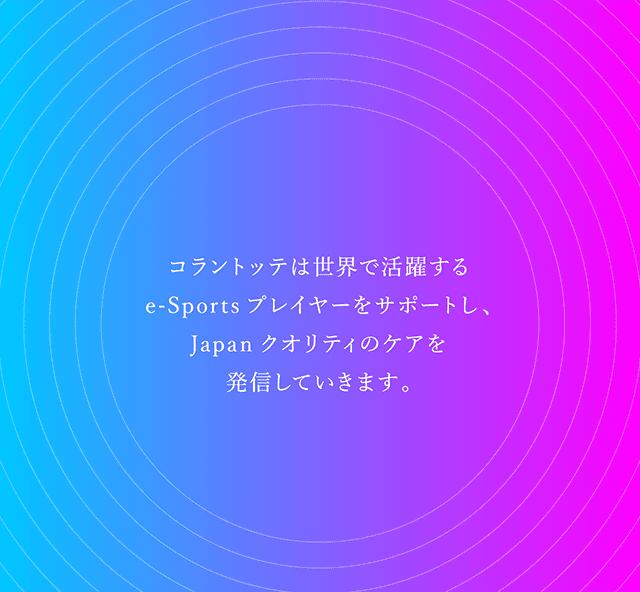 コラントッテは世界で活躍するe-Sportsプレイヤーをサポートし、Japanクオリティのケアを発信していきます。